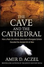 The Cave and the Cathedral : How a Real-life Indiana Jones and a Renegade Scholar Decoded the Ancient Art of Man - Amir D. Azcel