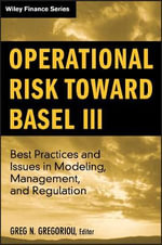 Operational Risk Toward Basel III : Best Practices and Issues in Modeling, Management, and Regulation - Greg N. Gregoriou
