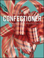 The Art of the Confectioner : Sugarwork and Pastillage - Ewald Notter