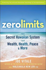 Zero Limits : The Secret Hawaiian System for Wealth, Health, Peace, and More - Joe Vitale