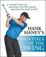 Hank Haney's Essentials of the Swing : A 7-point Plan for Building a Better Swing and Shaping Your Shots - Hank Haney