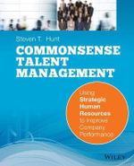 Common Sense Talent Management : Using Strategic Human Resources to Improve Company Performance - Steven T. Hunt
