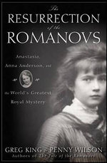 The Resurrection of the Romanovs : Anastasia, Anna Anderson, and the World's Greatest Royal Mystery - Greg King
