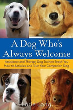 A Dog Who's Always Welcome : Assistance and Therapy Dog Trainers Teach You How to Socialize and Train Your Companion Dog - Lorie Long