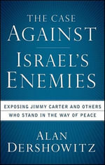 The Case Against Israel's Enemies : Exposing Jimmy Carter and Others Who Stand in the Way of Peace - Alan M. Dershowitz