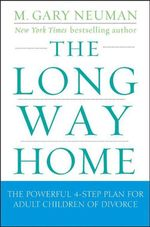 The Long Way Home : The Powerful 4-Step Plan for Adult Children of Divorce - M. Gary Neuman