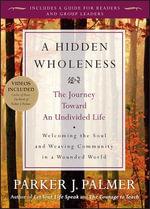 A Hidden Wholeness : The Journey Toward an Undivided Life - Parker J. Palmer