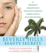 Beverly Hills Beauty Secrets : A Prominent Dermatologist and Plastic Surgeon's Insider Guide to Facial Rejuvenation - Douglas Hamilton