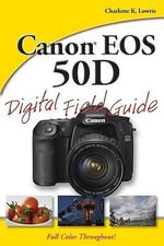 Canon EOS 50D Digital Field Guide : Digital Field Guide - Charlotte K. Lowrie