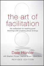 The Art of Facilitation : The Essentials for Leading Great Meetings and Creating Group Synergy - Dale Hunter
