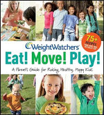 Weight Watchers Eat! Move! Play! : A Parent's Guide for Raising Healthy, Happy Kids - Weight Watchers