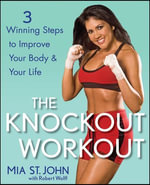 The Knockout Workout : 3 Winning Steps to Improve Your Body and Your Life - Mia St John