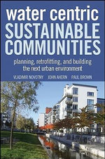 Water Centric Sustainable Communities : Planning, Retrofitting and Building the Next Urban Environment - Vladimir Novotny