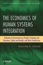 The Economics of Human Systems Integration : Valuation of Investments in People's Training and Education, Safety and Health, and Work Productivity - William B. Rouse