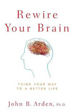 Rewire Your Brain : Think Your Way to a Better Life - John B. Arden