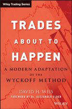Trades About to Happen : A Modern Adaptation of the Wyckoff Method - David H. Weis