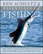 Ken Schultz's Essentials of Fishing : The Only Guide You Need to Catch Freshwater and Saltwater Fish - Ken Schultz