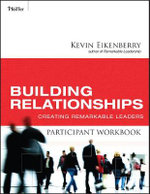 Building Relationships Participant Workbook : Creating Remarkable Leaders - Kevin Eikenberry