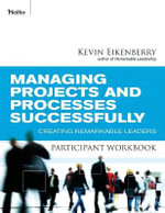 Managing Projects and Processes Successfully Participant Workbook : Creating Remarkable Leaders - Kevin Eikenberry