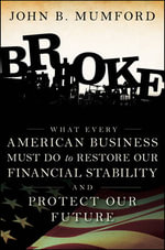 Broke : What Every American Business Must Do to Restore Our Financial Stability and Protect Our Future - John Mumford