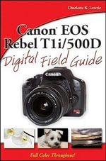 Canon EOS Rebel T1i/500D Digital Field Guide : Digital Field Guide - Charlotte K. Lowrie