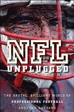 NFL Unplugged : The Brutal, Brilliant World of Professional Football - Anthony L. Gargano