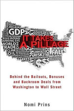 It Takes a Pillage : Behind the Bailouts, Bonuses, and Backroom Deals from Washington to Wall Street - Nomi Prins