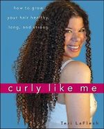 Curly Like Me : How to Grow Your Hair Healthy, Long, and Strong - Teri LaFlesh