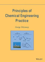 Principles of Chemical Engineering Practice : Series in High Energy Physics, Cosmology and Gravi... - George DeLancey
