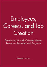 Employees, Careers, and Job Creation : Developing Growth-oriented Human Resources Strategies and Programs - Manuel London