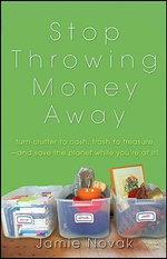 Stop Throwing Money Away : Turn Clutter Into Cash, Trash Into Treasure--and Save the Planet While You're at It! - Jamie Novak