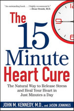 The 15 Minute Heart Cure : The Natural Way to Release Stress and Heal Your Heart in Just Minutes a Day - John M. Kennedy