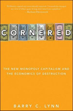 Cornered : The New Monopoly Capitalism and the Economics of Destruction - Barry Lynn