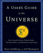 A User's Guide to the Universe : Surviving the Perils of Black Holes, Time Paradoxes, and Quantum Uncertainty - Dave Goldberg