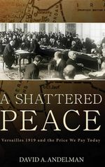 A Shattered Peace : Versailles 1919 and the Price We Pay Today - David A. Andelman