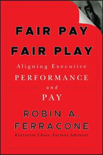 Fair Pay Fair Play : Aligning Executive Performance and Pay - Robin A. Ferracone