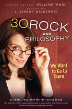 30 Rock and Philosophy : We Want to Go to There - William Irwin