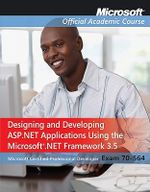 Designing and Developing ASP.NET Applications Using the Microsoft .NET Framework 3.5, Exam 70-564 : Microsoft Official Academic Course - MOAC (Microsoft Official Academic Course)