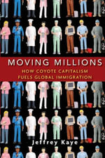 Moving Millions : How Coyote Capitalism Fuels Global Immigration - Jeffrey Kaye