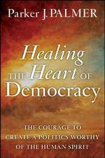 Healing the Heart of Democracy : The Courage to Create a Politics Worthy of the Human Spirit - Parker J. Palmer