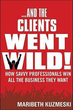 And the Clients Went Wild! : How Savvy Professionals Win All the Business They Want - Maribeth Kuzmeski