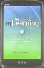 Designing MLearning : Tapping into the Mobile Revolution for Organizational Performance - Clark N. Quinn