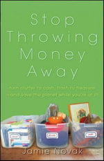 Stop Throwing Money Away : Turn Clutter to Cash, Trash to Treasure--And Save the Planet While You're at It - Jamie Novak