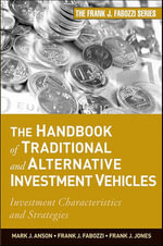 The Handbook of Traditional and Alternative Investment Vehicles : Investment Characteristics and Strategies - Mark J. P. Anson