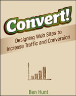 Convert! : Designing Web Sites to Increase Traffic and Conversion - Ben Hunt