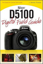 Nikon D5100 Digital Field Guide : Digital Field Guide - J. Dennis Thomas