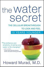 The Water Secret : The Cellular Breakthrough to Look and Feel 10 Years Younger - Howard Murad