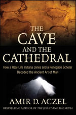 The Cave and the Cathedral : How a Real-Life Indiana Jones and a Renegade Scholar Decoded the Ancient Art of Man - Amir D. Aczel