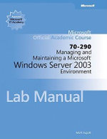 Managing and Maintaining a Microsoft Windows Serv Er 2003 Environment (70-290) Lab Manual : Microsoft Official Academic Course Series - MOAC