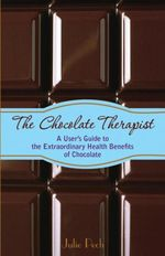 The Chocolate Therapist : A User's Guide to the Extraordinary Health Benefits of Chocolate - Julie Pech